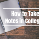 How to Take Notes in College?